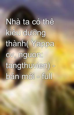 Nhà ta có thê kiêu dưỡng thành( Yappa cv, nguon: tangthuvien) - bản mới - full