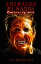 Animales humanos...Crónicas de guardia. by Claudiadequilmes