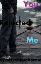 You Rejected Me by plzrememberme