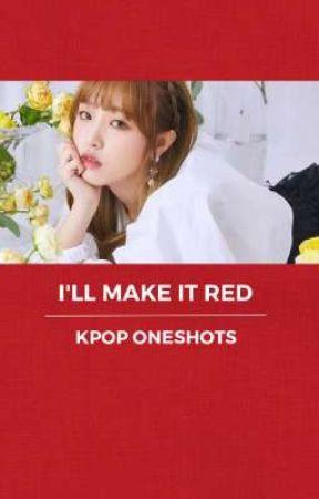 I'll Make it Red || Kpop Oneshots by StrangerOleff