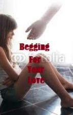 BEGGING FOR YOUR LOVE [UNEDITED] by mzsaldana