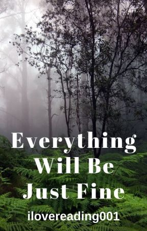Everything Will Be Just Fine (Completed) by ilovereading_books1