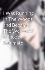 I Was Running In The Woods and Became The Werewolf Prince's Soulmate by mangarosario