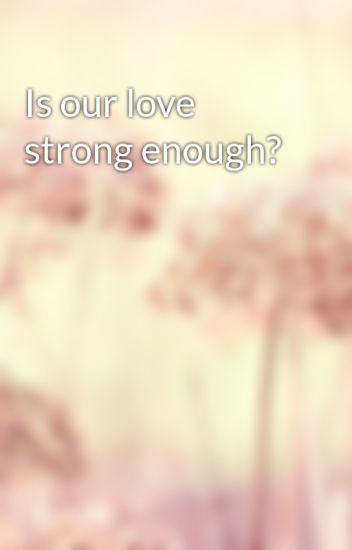 Is our love strong enough?
