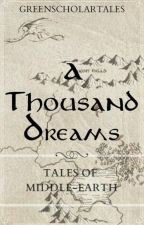 A Thousand Dreams - Tales of Middle-Earth by GreenScholarTales