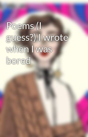 Poems (I guess?) I wrote when I was bored