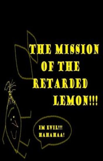 The Mission of The Retareded Lemon