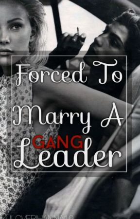 Forced To Marry A Gang Leader (COMPLETED) by ILOVERIHANNA19