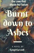 Burnt Down To Ashes  by Fangirl4eva18