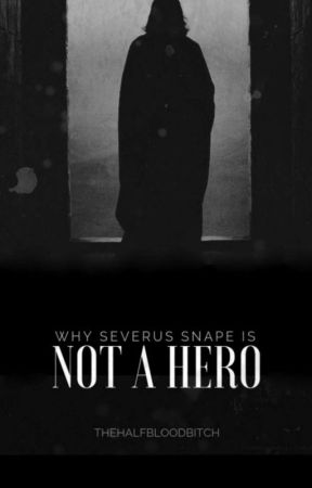 Why Severus Snape Is Not A Hero by thehalfbloodbitch