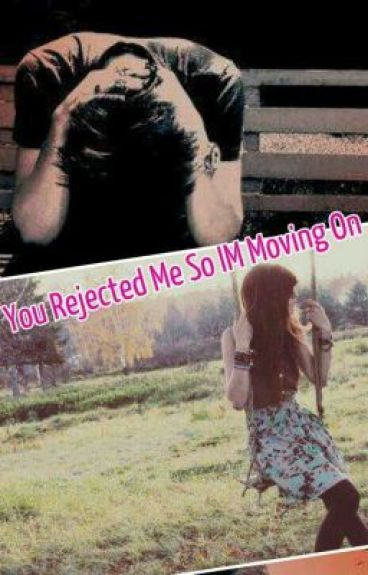 you rejected me so I'm moving on