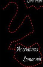 As criaturas somos nós by LaraPaiva