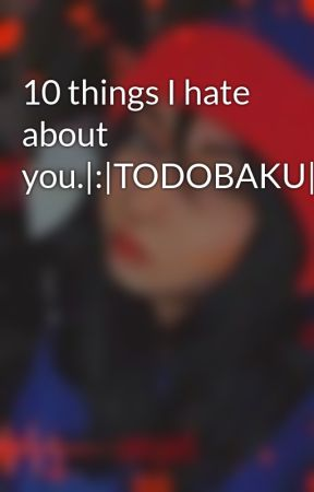 10 things I hate about you.|:|TODOBAKU|:| by A1paca
