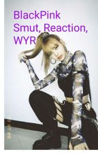 BlackPink Smut, WYR and reactions by Jossyxpatrickstar