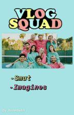 Vlog Squad || -Imagines-Smut- || by boredw69