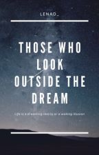 Those Who Look Outside The Dream by LenaD_