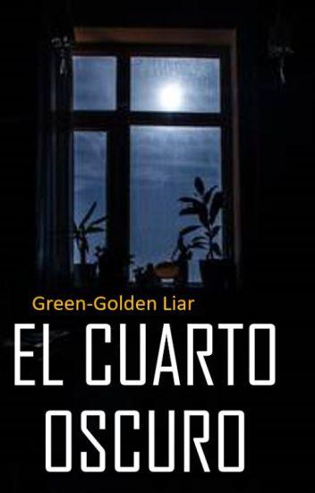 EL CUARTO OSCURO - GreenGoldenLiar - Wattpad