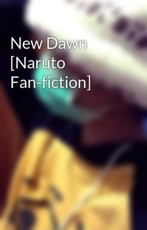 New Dawn [Naruto Fan-fiction] by cheaterboy-A