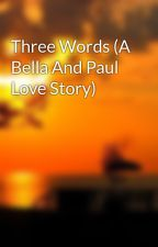 Three Words (A Bella And Paul Love Story) by twilightluver8695