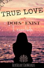 True Love Does not Exist, I Conclude! by HerHeartInWords