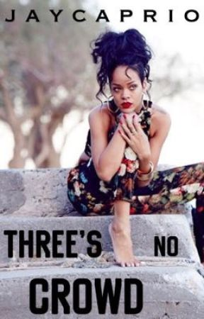 Three's No Crowd    Rihanna (COMING SOON) by jaycaprio