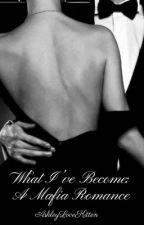 What I've Become: A Mafia Romance by AshleyLoveKitten