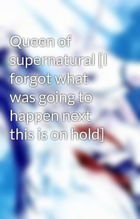 Queen of supernatural [I forgot what was going to happen next this is on hold] by kaitdrawsfuture