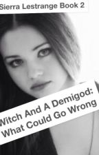 A Witch And A Demigod: What Could Go Wrong (Sierra Lestrange Book 2) by crazyspazzyme123
