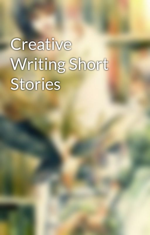 Creative Writing Short Stories by Blissful_Monster