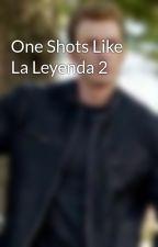 One Shots Like La Leyenda 2 by BrenMar0014