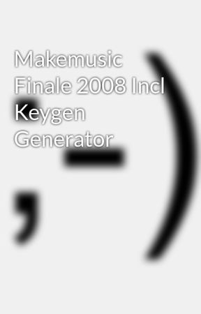 Makemusic Finale 2008 Incl Keygen Generator - Wattpad