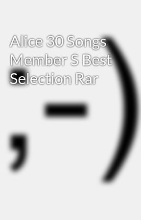 Alice 30 Songs Member S Best Selection Rar - Wattpad