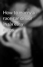 How to marry a race car driver in six easy steps. by Celeste_Hunter