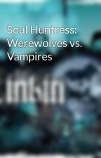 Soul Huntress: Werewolves vs. Vampires by MaleficentChick