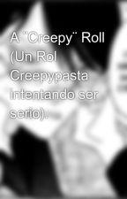 A ¨Creepy¨ Roll (Un Rol Creepypasta intentando ser serio). by AnotherAloneBoy