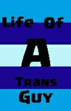Life Of a Trans Guy by truscum_trash