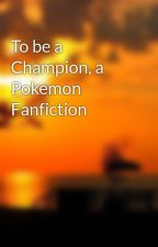 To be a Champion, a Pokemon Fanfiction by ThatZexyGal