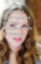 Emaar mgf latest updates on music - 7 Moments With Ed Sheeran by SarahWilliams329