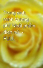 Trọng sinh minh Vương phi: Nhất phẩm đích nữ  - FULL by yellow072009
