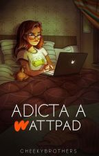 Adicta a Wattpad, PRÓXIMAMENTE by CheekyBrothers