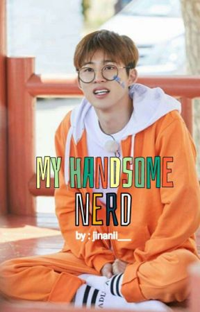 BINHWAN (MY HANDSOME NERD)✔ by jinanii___