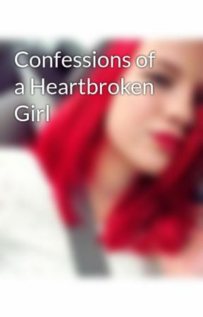 Confessions of a Heartbroken Girl by xokaylarhodestruppe
