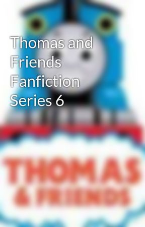 Thomas and Friends Fanfiction Series 6 by ThomasFanNo1