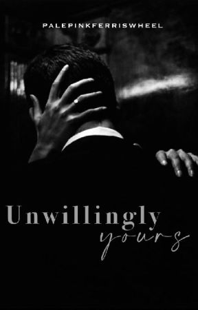 Unwillingly Yours by palepinkferriswheel