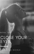 Close Your Eyes: Book Two by paperandpen444