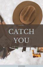 CATCH YOU by Arceena