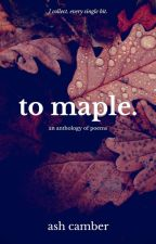 To Maple: An Anthology Of Poems by ourfuturepugs