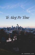 Te Aleg Pe Tine by Andreea_3218
