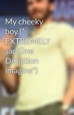 My cheeky boy.(* EXTREMELY sad One Direction imagine*) by no_payne_no_gain