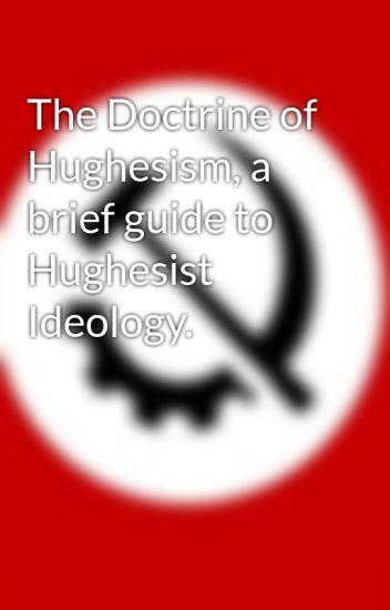 The Doctrine of Hughesism, a brief guide to Hughesist Ideology.